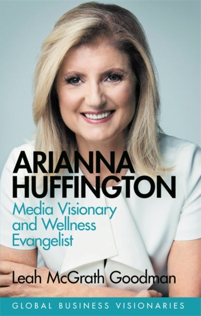 Arianna Huffington : Building the Huffington Post and Thrive Global-9781474610711