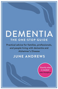 Dementia: The One-Stop Guide : Practical Advice for Families, Professionals, and People Living with Dementia and Alzheimer's Disease-9781781251713