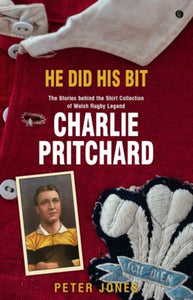 He Did his Bit - Stories Behind the Shirt Collection of Welsh Rugby Legend Charlie Pritchard, The-9781785623158