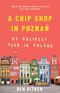 A Chip Shop in Poznan : My Unlikely Year in Poland-9781785786266