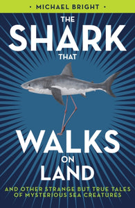 The Shark That Walks on Land : ... and Other Strange But True Tales of Mysterious Sea Creatures-9781785905247