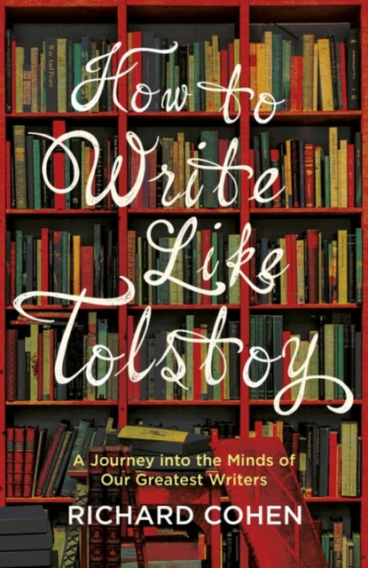 How to Write Like Tolstoy : A Journey into the Minds of Our Greatest Writers-9781786071651