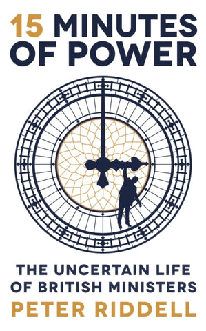 15 Minutes of Power : The Uncertain Life of British Ministers-9781788162180