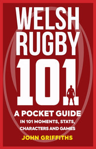 Welsh Rugby 101 : A Pocket Guide in 101 Moments, Stats, Characters and Games-9781909715790