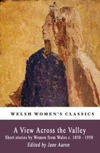 A View Across The Valley : Short stories by Women from Wales c. 1850-1950-9781909983885