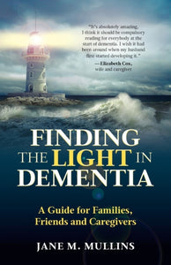 Finding the Light in Dementia : A Guide for Families, Friends and Caregivers-9781999926809