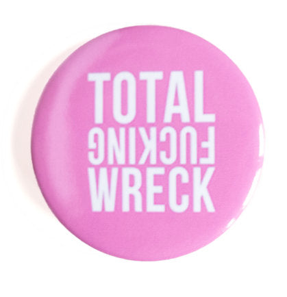 TOTAL FUCKING WRECK Button - Glitter Bones Boutique
