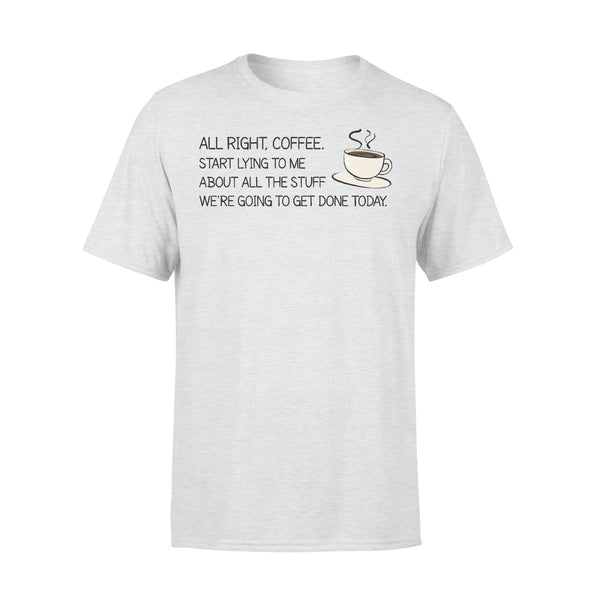 All Right Coffee Start Lying To Me About All The Stuff T-shirt XL By AllezyShirt