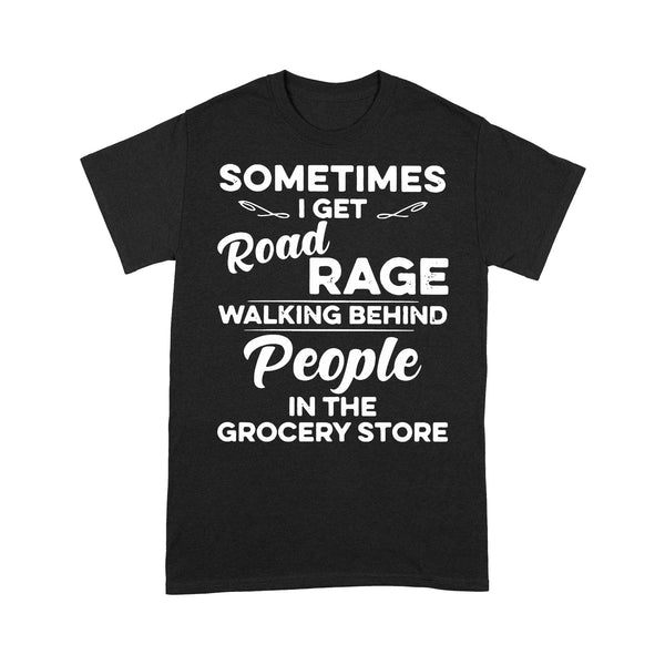 Sometimes I Get Road Rage Wlking Behind People In The Grocery Store T-shirt S By AllezyShirt