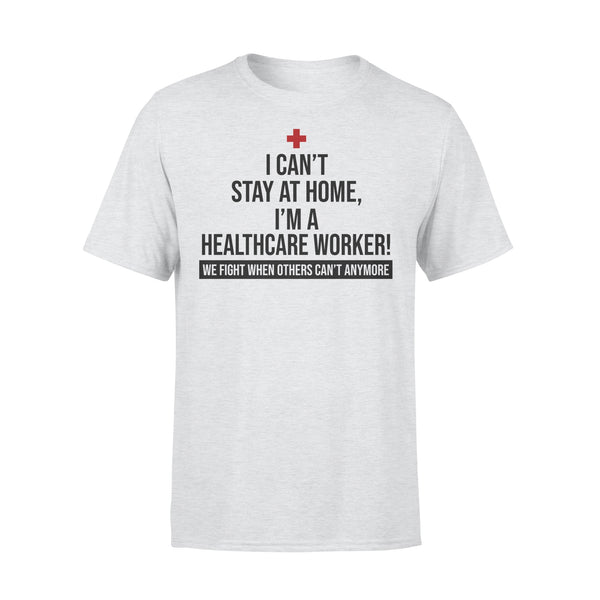 I Can't Stay At Home I'm A Healthcare Worker We Fight When Others Can't Anymore Shirt XL By AllezyShirt