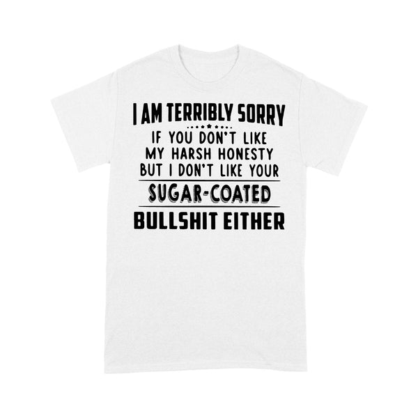 I Am Terribly Sorry If You Don't Like My Harsh Honesty But I Don't Like Your Sugar Coated Bullshit Either Funny T-shirt L By AllezyShirt