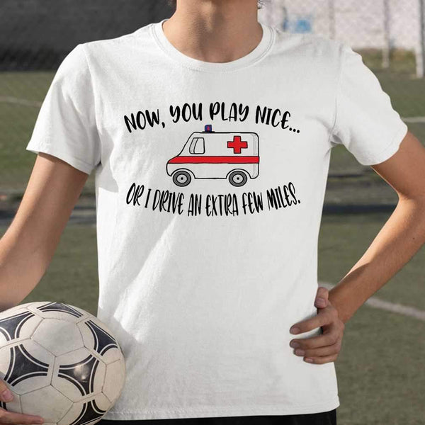 Ambulance Now You Play Nice Or I Drive An Extra Few Miles T-shirt S By AllezyShirt
