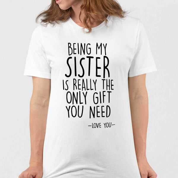 Being My Sister I Really The Only Gift You Need Love You T-shirt M By AllezyShirt