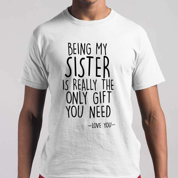 Being My Sister I Really The Only Gift You Need Love You T-shirt S By AllezyShirt