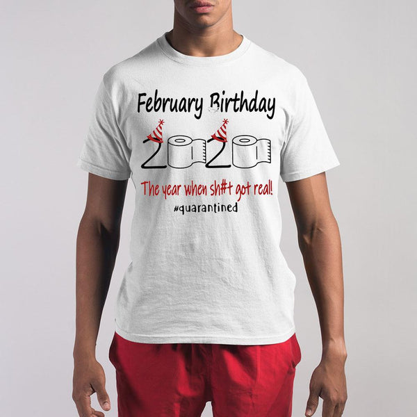 February Birthday 2020 The Year When Shit Got Real #quarantined Shirt S By AllezyShirt