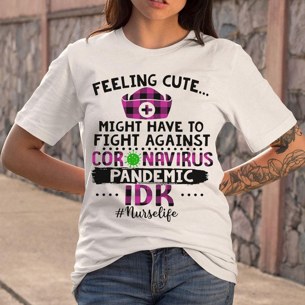 Feeling Cute Coronavirus Pandemic Idk Nurse Life T-shirt S By AllezyShirt