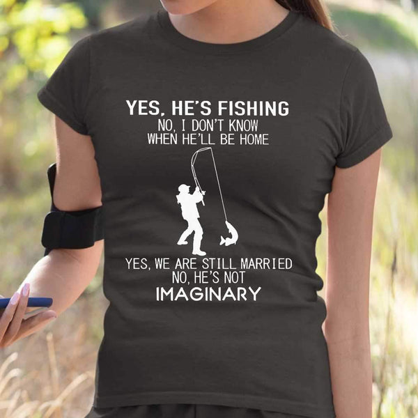 He's Fishing I' Dont Know When He'll Be Home We Are Still Married He's Not Imaginary T-shirt S By AllezyShirt