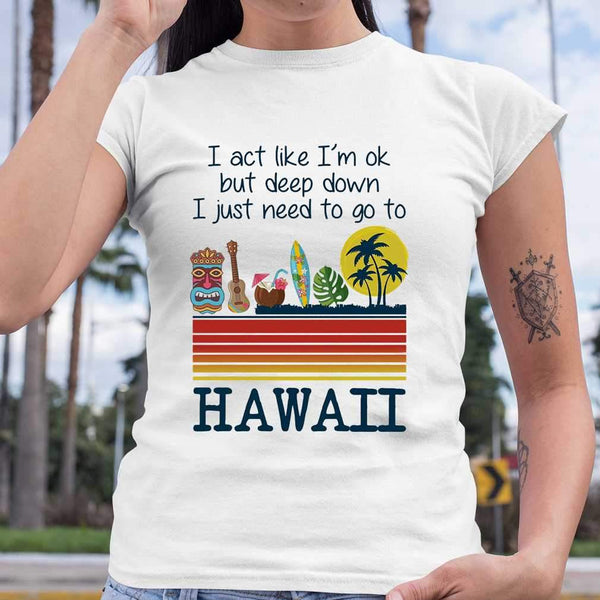 I Act Like I'm Ok But Deep Down I Just Need To Go To Hawaii T-shirt S By AllezyShirt