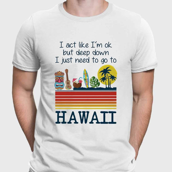 I Act Like I'm Ok But Deep Down I Just Need To Go To Hawaii T-shirt M By AllezyShirt
