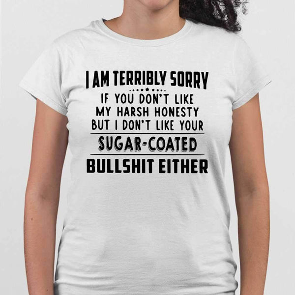 I Am Terribly Sorry If You Don't Like My Harsh Honesty But I Don't Like Your Sugar Coated Bullshit Either Funny T-shirt M By AllezyShirt
