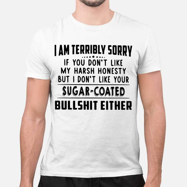 I Am Terribly Sorry If You Don't Like My Harsh Honesty But I Don't Like Your Sugar Coated Bullshit Either Funny T-shirt S By AllezyShirt