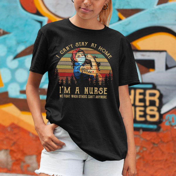 I Ca't Stay At Home I'm A Nurse We Fight When Others Can't Anymore Shirt M By AllezyShirt