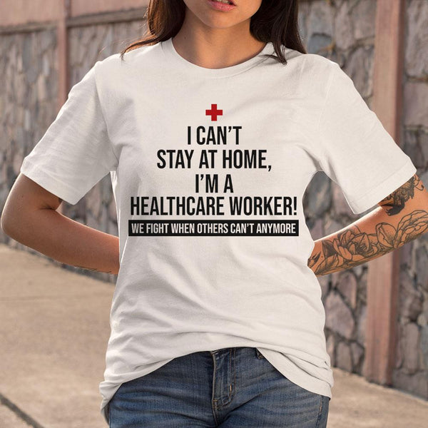 I Can't Stay At Home I'm A Healthcare Worker We Fight When Others Can't Anymore Shirt S By AllezyShirt