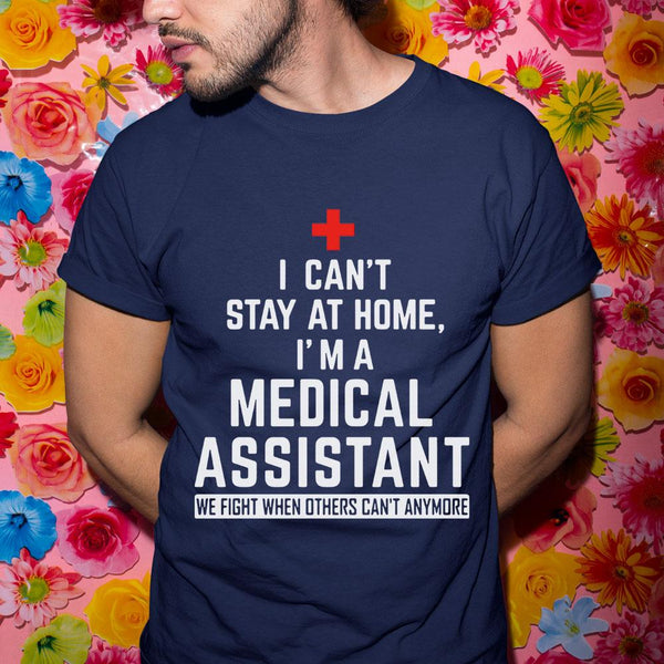 I Can't Stay At Home I'm A Medical Assistant We Fight When Others Can't Anymore Shirt S By AllezyShirt