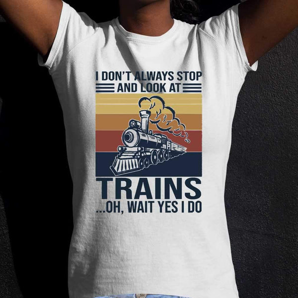 I Don't Always Stop And Look At Trains Oh Wait Yes I Do T-shirt M By AllezyShirt