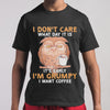I Don't Care What Day Is It's Early I'm Grumpy I Want Coffee T-Shirt S By AllezyShirt