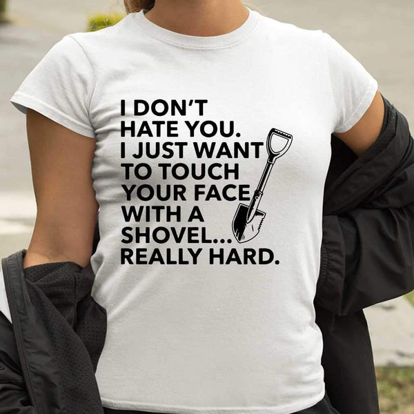 I Don't Hate You I Just Want To Touch Your Face With A Shovel Really Hard Funny T-shirt S By AllezyShirt