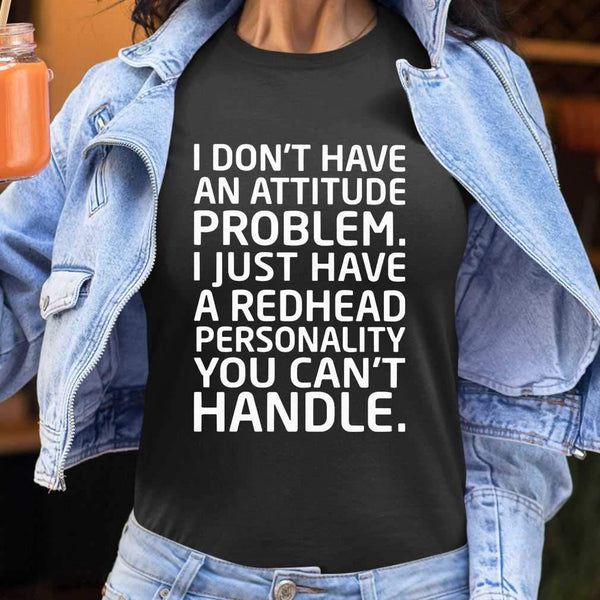 I Don't Have An Attitude Problem I Just Have A Redhead Personality You Can''t Handle T-shirt S By AllezyShirt