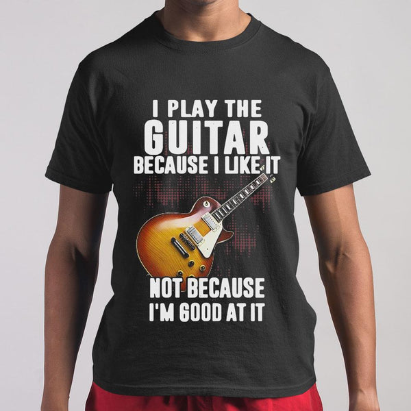 I Play The Guitar Because I Like It Not Because I'm Good At It T-shirt S By AllezyShirt