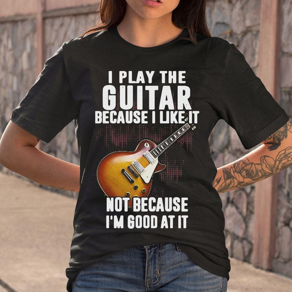 I Play The Guitar Because I Like It Not Because I'm Good At It T-shirt M By AllezyShirt
