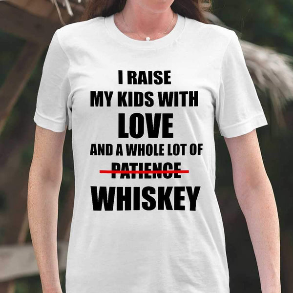 I Raise My Kids With Love And A Whole Lot Of Patience No Whiskey Family Funny T-shirt S By AllezyShirt