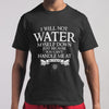 I Will Not Water You Can't Handle Me At 100 Proof T-shirt S By AllezyShirt