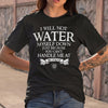 I Will Not Water You Can't Handle Me At 100 Proof T-shirt M By AllezyShirt
