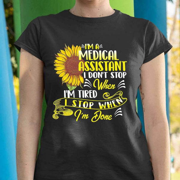 I'm A Medical Assistant I Don't Stop When I'm Tired I Stop When I'm Done Sunflower T-shirt S By AllezyShirt