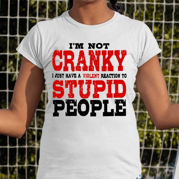 I'm Not Cranky I Just Have A Violent Reaction To Stupid People Sarcasm Classic T-shirt M By AllezyShirt