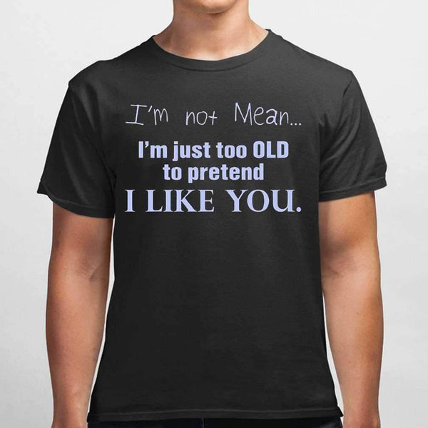 I'm Not Mean I'm Just Too Old To Pretend I Like You Funny T-shirt S By AllezyShirt