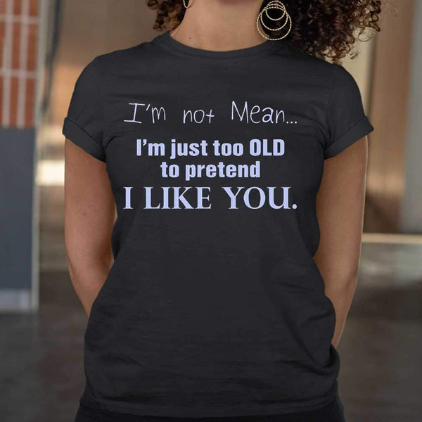 I'm Not Mean I'm Just Too Old To Pretend I Like You Funny T-shirt M By AllezyShirt
