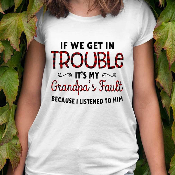 If We Get In Trouble It's My Grandpa's Fault Because I Listened To Him T-shirt M By AllezyShirt