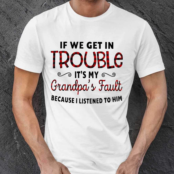 If We Get In Trouble It's My Grandpa's Fault Because I Listened To Him T-shirt S By AllezyShirt