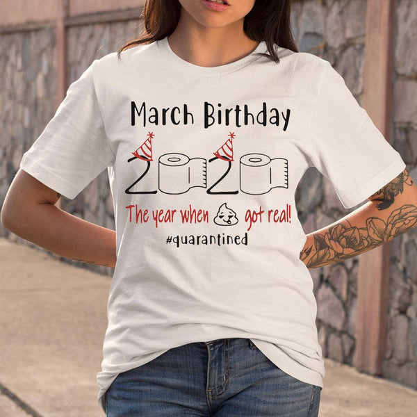 March Birthday The Year When Got Real #quarantined Shirt S By AllezyShirt