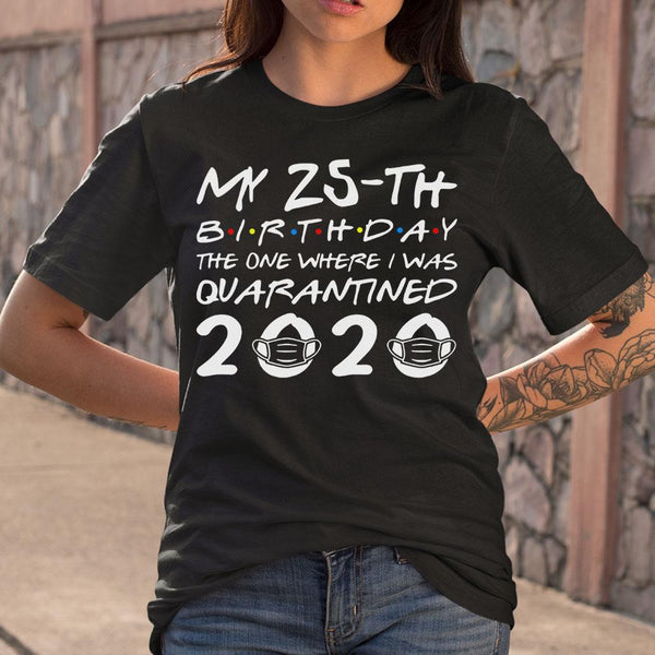 My 25Th Birthday The One Where I Was Quarantined 2020 T-Shirt M By AllezyShirt
