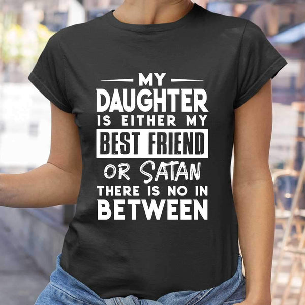 My Daughter Is Either My Bff Or Satan There Is No In Between T-shirt S By AllezyShirt