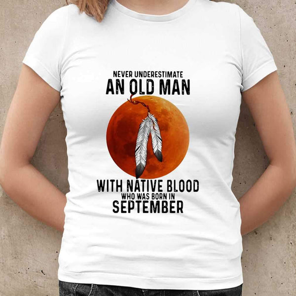 Never Underestimate An Old Man With Native Blood And Was Born In September Blood Moon T-shirt M By AllezyShirt