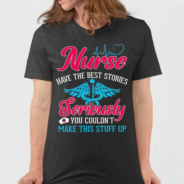 Nurse Have The Best Stories Seriously You Coun't Make This Stuff Up T-shirt M By AllezyShirt