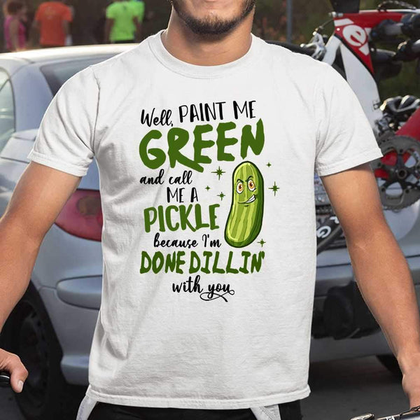 Paint Me Green Call Me A Pickle Done Dillin With You T-shirt S By AllezyShirt