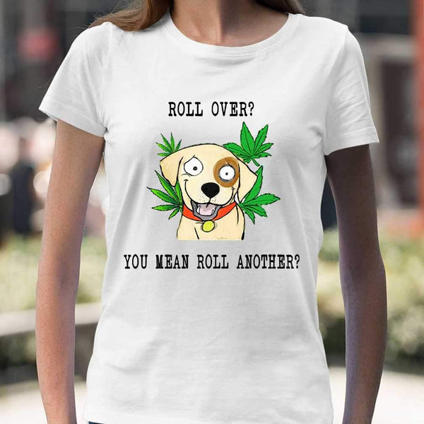 Roll Over You Mean Roll Another Weed T-shirt S By AllezyShirt
